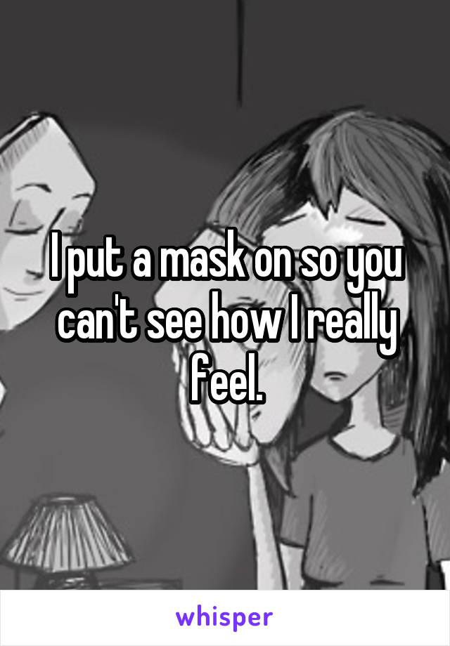 I put a mask on so you can't see how I really feel.