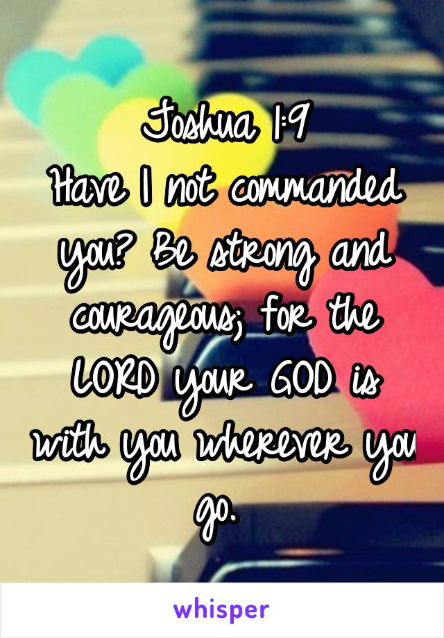 Joshua 1:9 Have I not commanded you? Be strong and courageous; for the LORD your GOD is with you wherever you go.