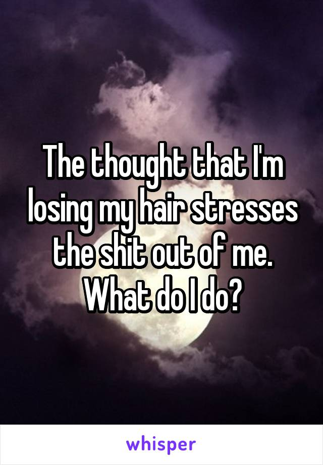 The thought that I'm losing my hair stresses the shit out of me. What do I do?