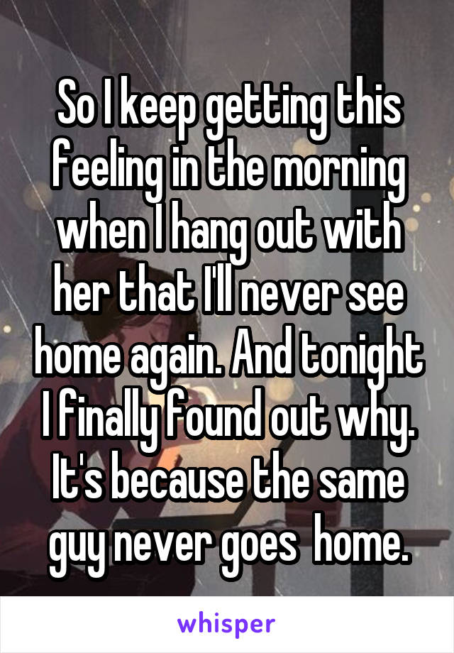 So I keep getting this feeling in the morning when I hang out with her that I'll never see home again. And tonight I finally found out why. It's because the same guy never goes  home.