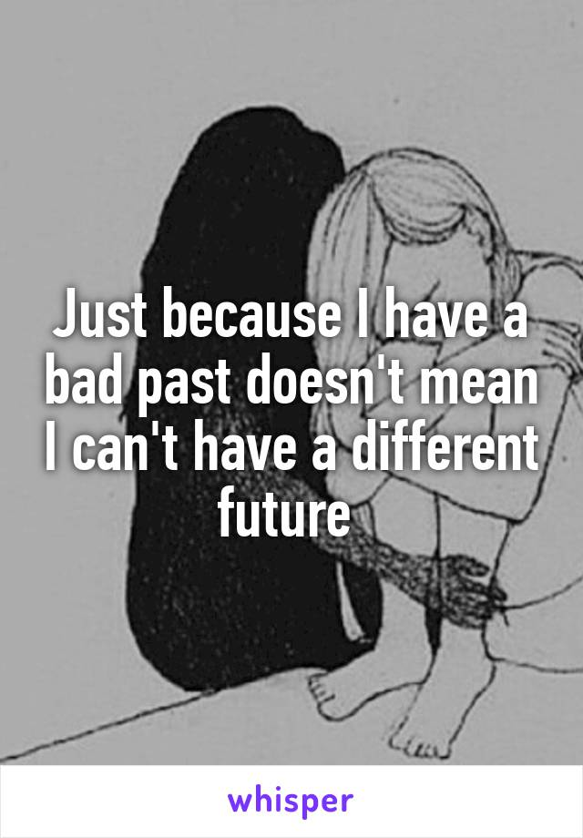 Just because I have a bad past doesn't mean I can't have a different future