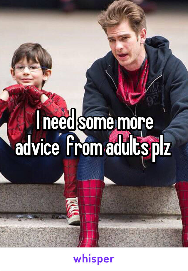 I need some more advice  from adults plz