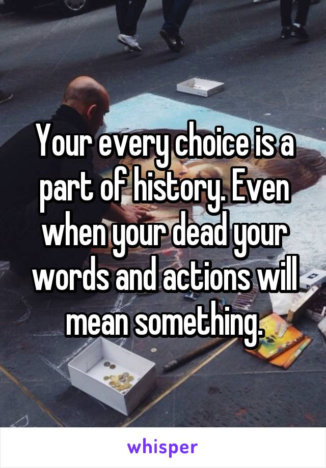 Your every choice is a part of history. Even when your dead your words and actions will mean something.