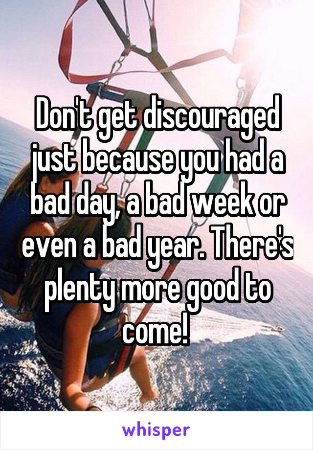 Don't get discouraged just because you had a bad day, a bad week or even a bad year. There's plenty more good to come!