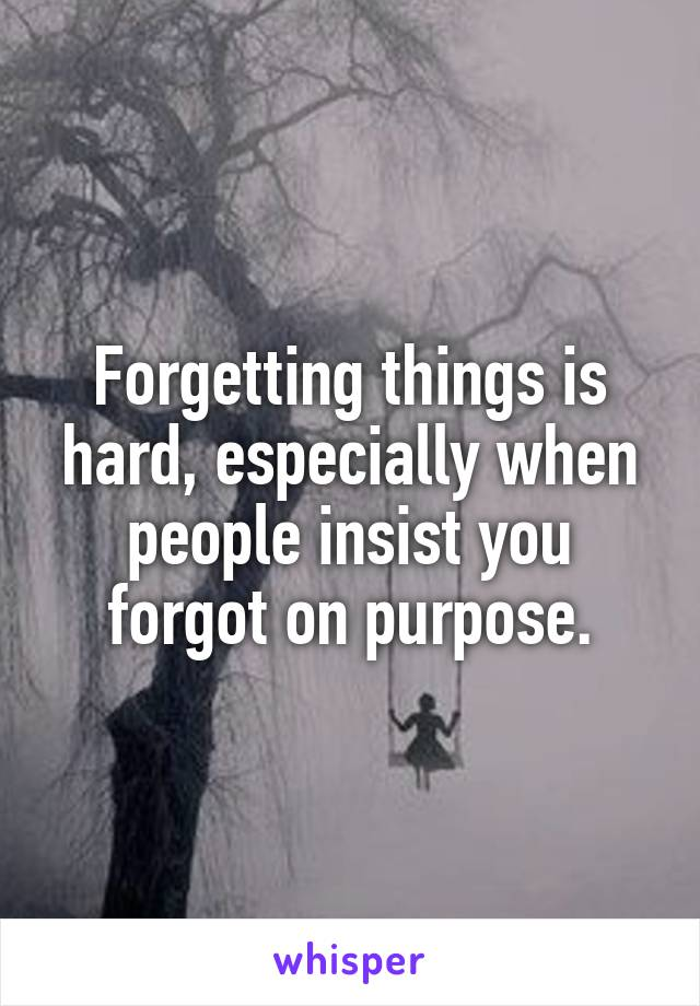 Forgetting things is hard, especially when people insist you forgot on purpose.