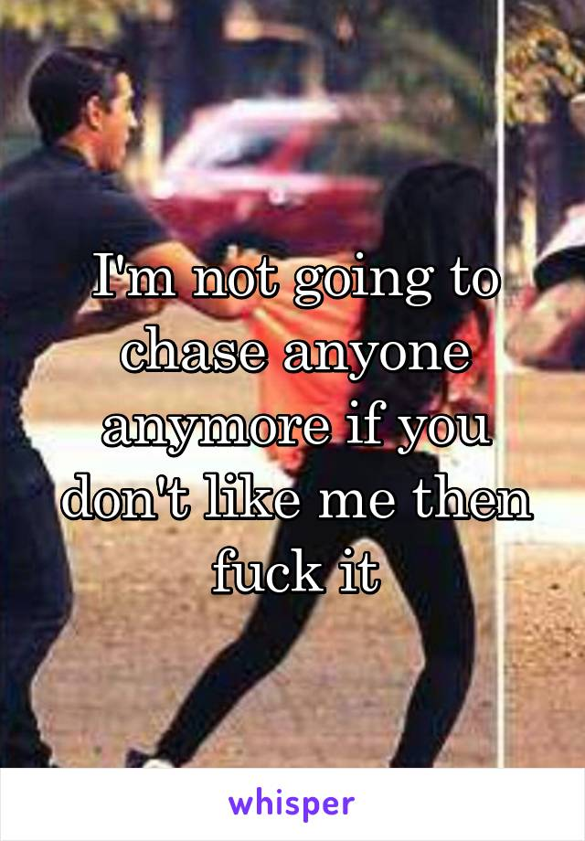 I'm not going to chase anyone anymore if you don't like me then fuck it