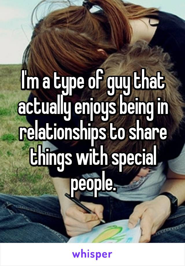 I'm a type of guy that actually enjoys being in relationships to share things with special people.