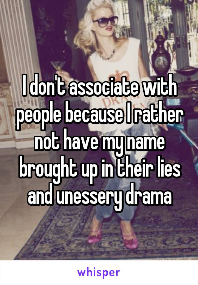 I don't associate with people because I rather not have my name brought up in their lies and unessery drama