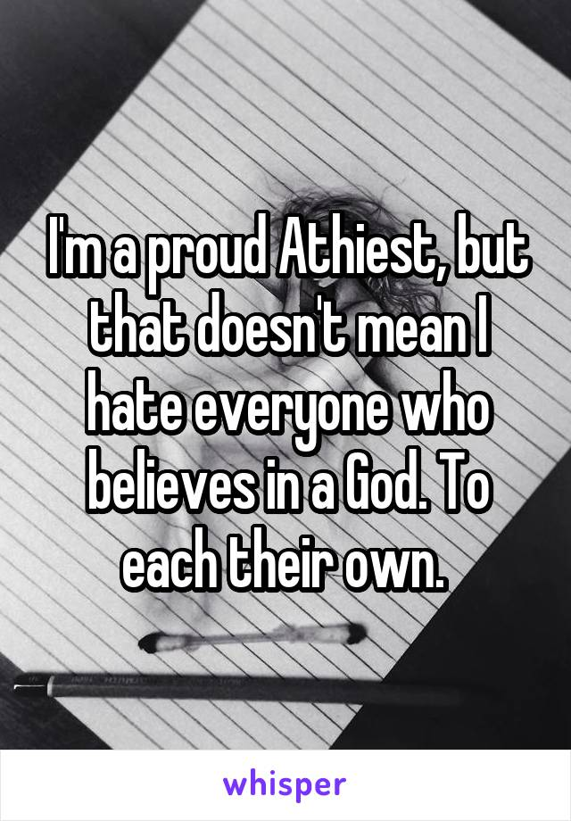 I'm a proud Athiest, but that doesn't mean I hate everyone who believes in a God. To each their own.