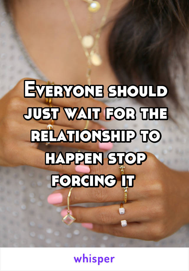 Everyone should just wait for the relationship to happen stop forcing it