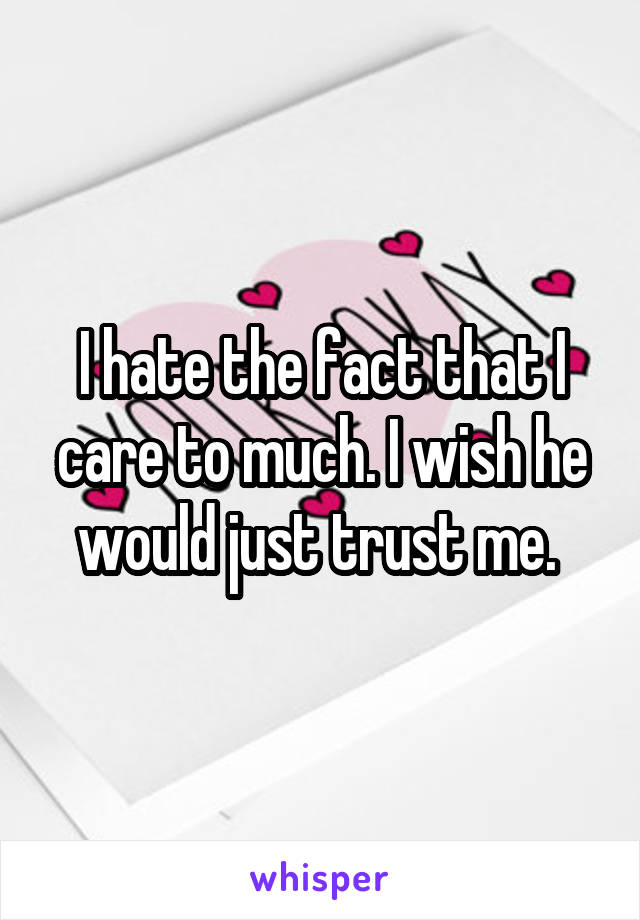 I hate the fact that I care to much. I wish he would just trust me.