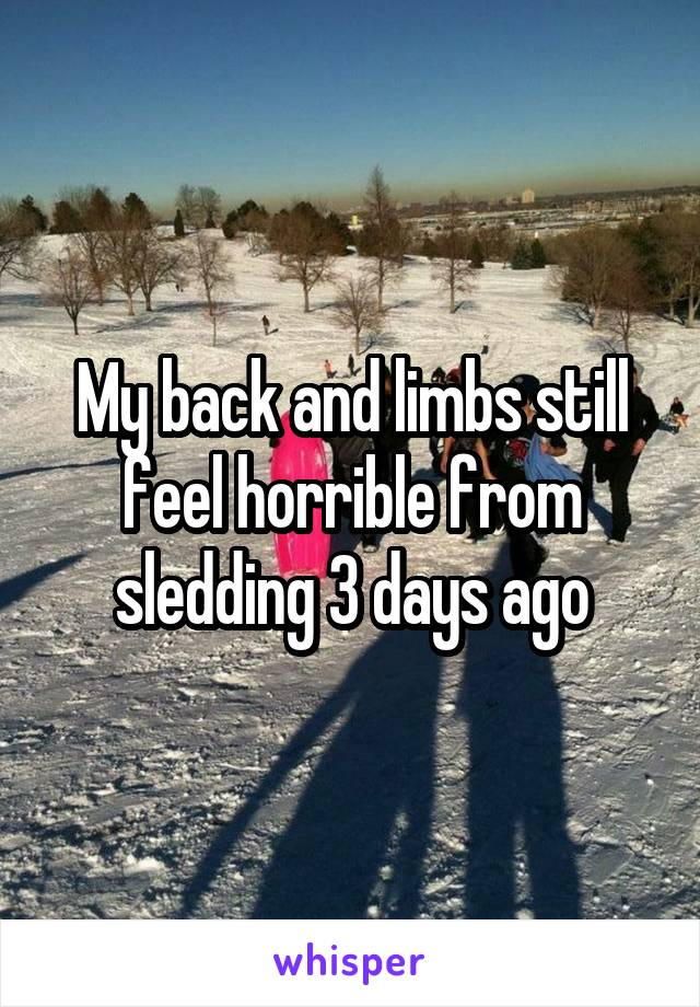 My back and limbs still feel horrible from sledding 3 days ago