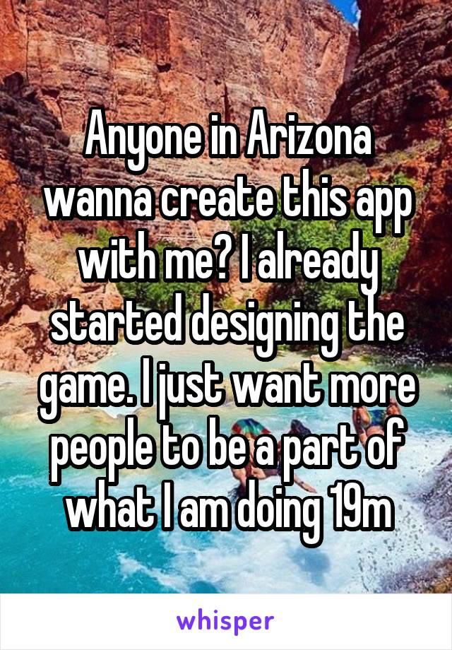 Anyone in Arizona wanna create this app with me? I already started designing the game. I just want more people to be a part of what I am doing 19m