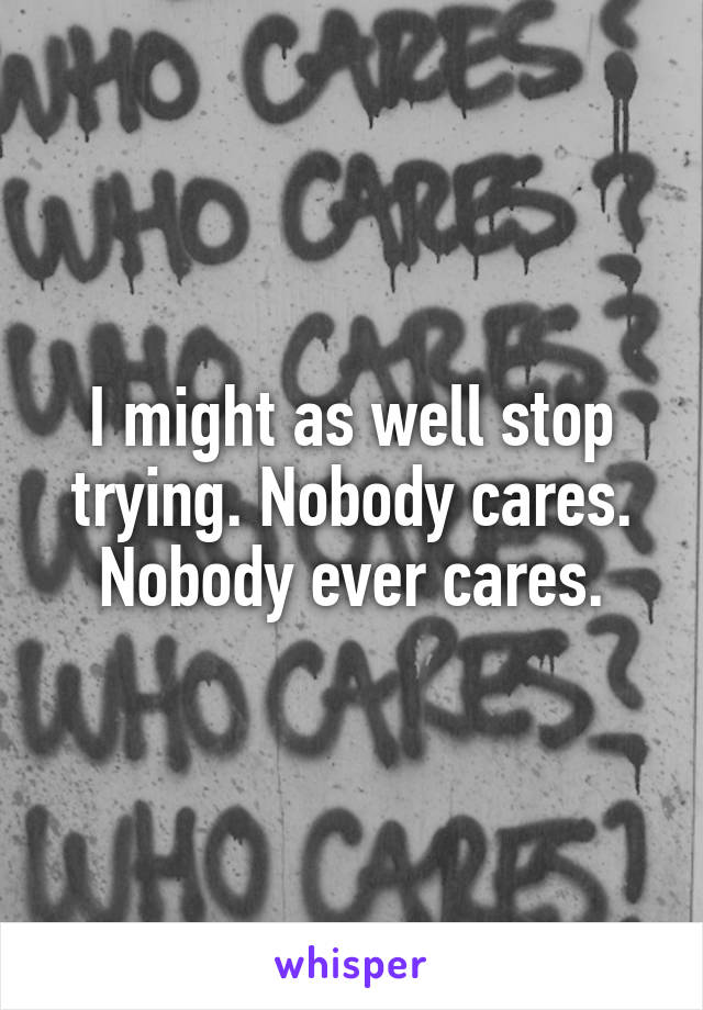 I might as well stop trying. Nobody cares. Nobody ever cares.