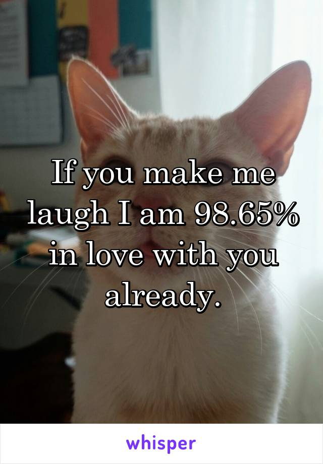 If you make me laugh I am 98.65% in love with you already.
