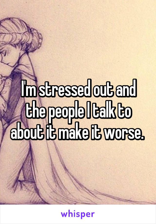 I'm stressed out and the people I talk to about it make it worse.