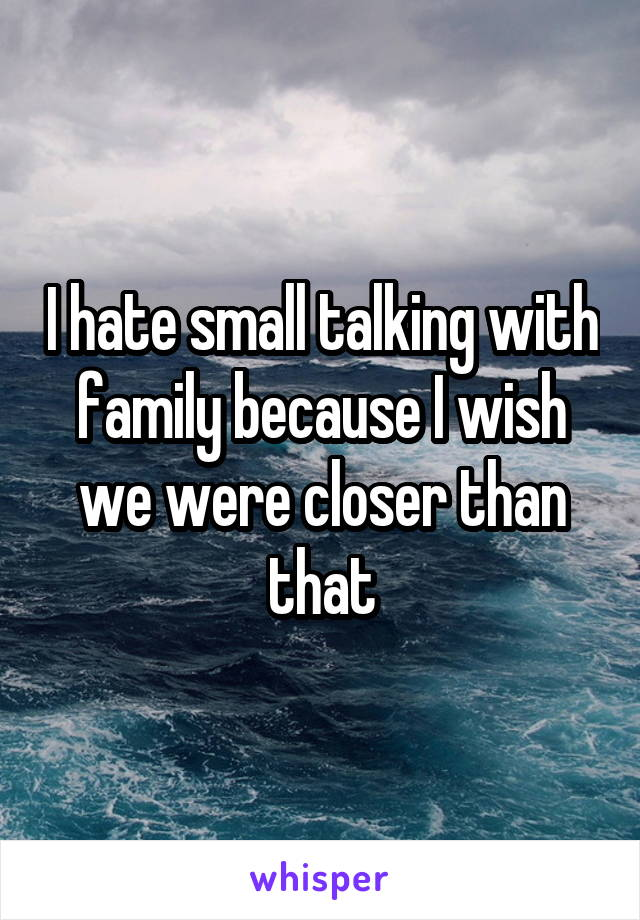 I hate small talking with family because I wish we were closer than that