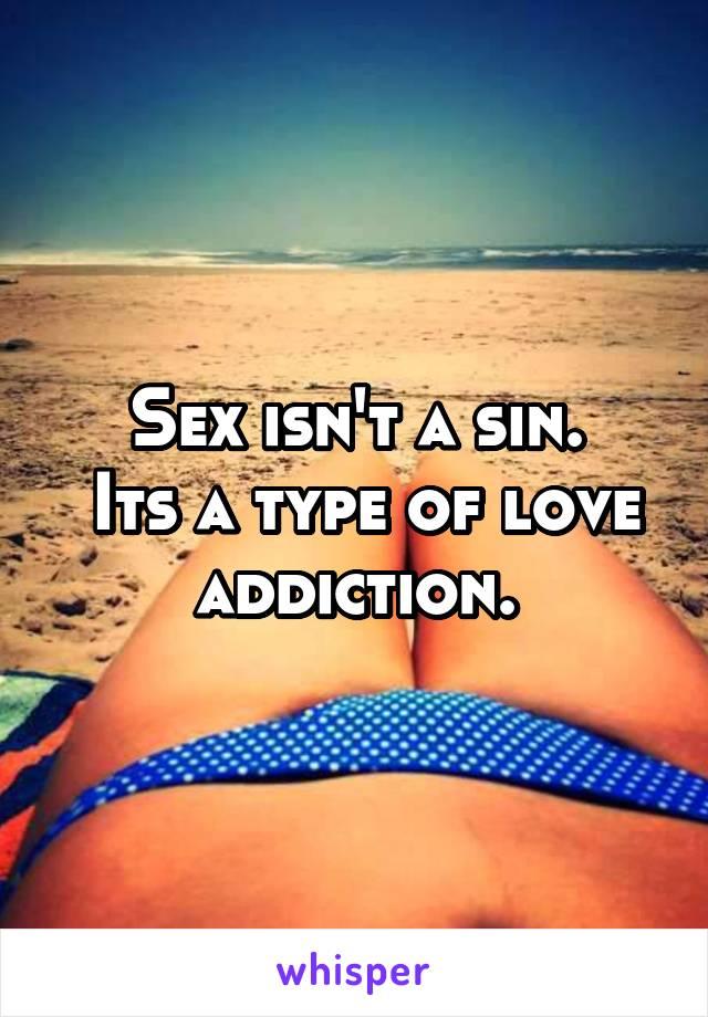 Sex isn't a sin.  Its a type of love addiction.