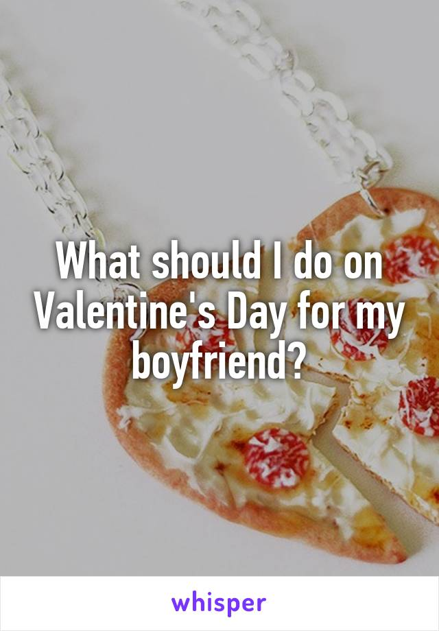 What should I do on Valentine's Day for my boyfriend?