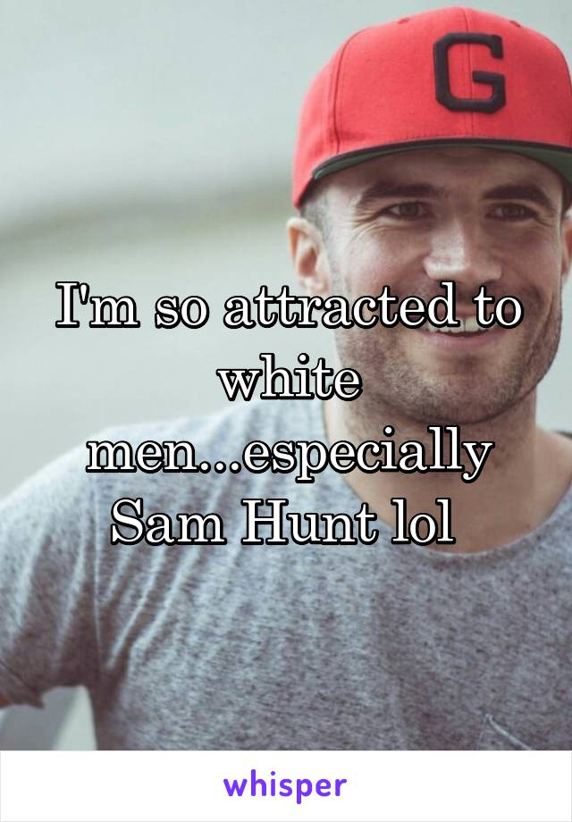 I'm so attracted to white men...especially Sam Hunt lol