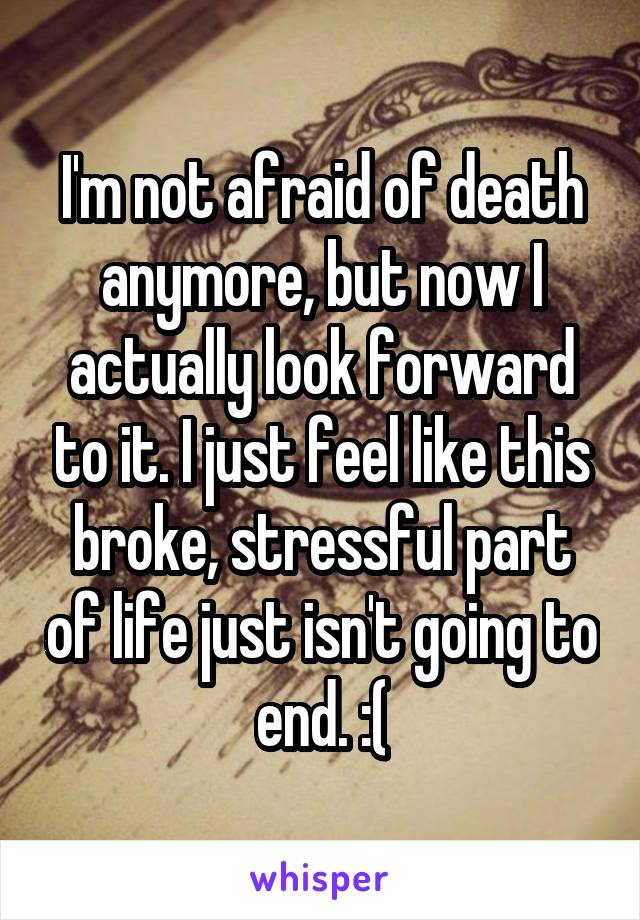 I'm not afraid of death anymore, but now I actually look forward to it. I just feel like this broke, stressful part of life just isn't going to end. :(