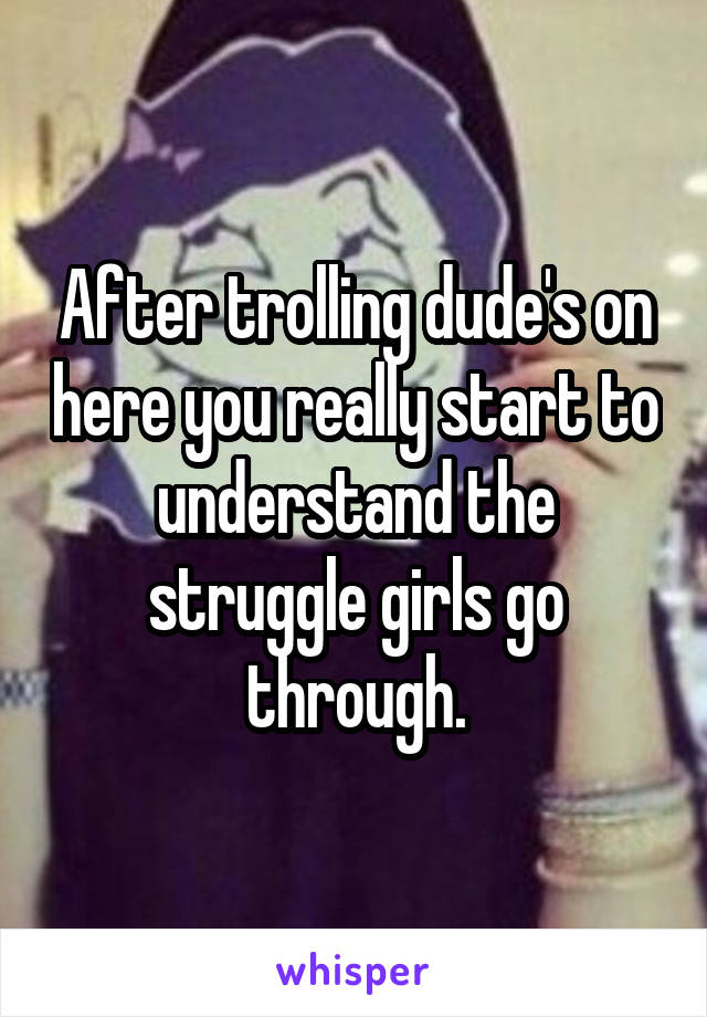 After trolling dude's on here you really start to understand the struggle girls go through.
