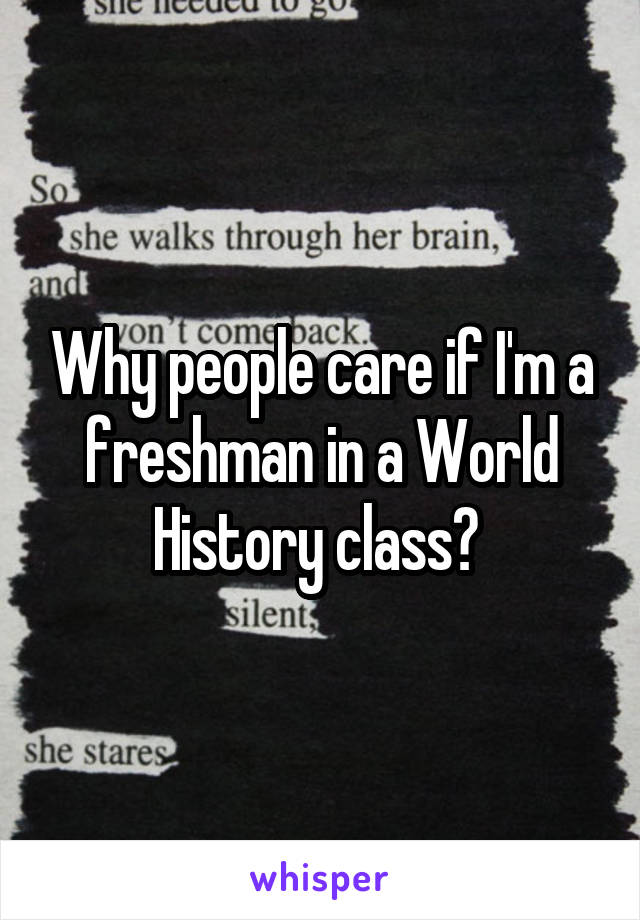 Why people care if I'm a freshman in a World History class?