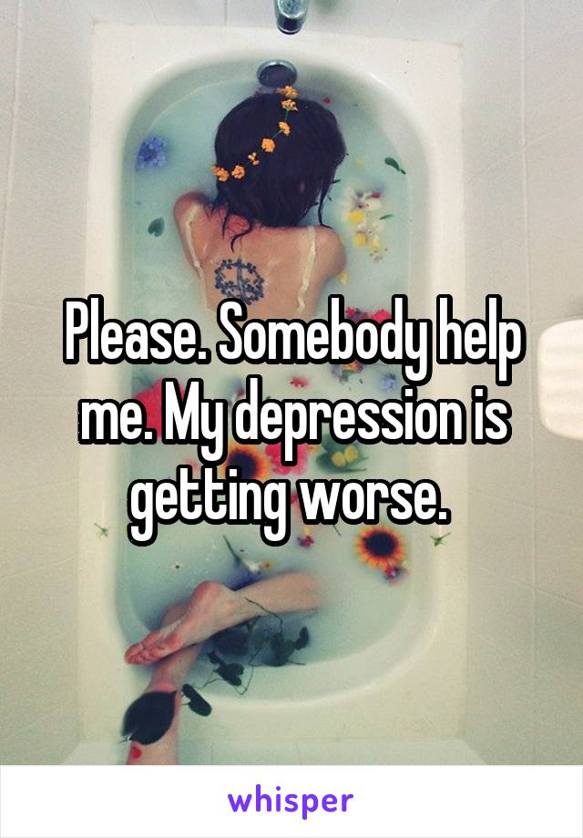 Please. Somebody help me. My depression is getting worse.