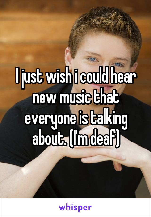 I just wish i could hear new music that everyone is talking about. (I'm deaf)