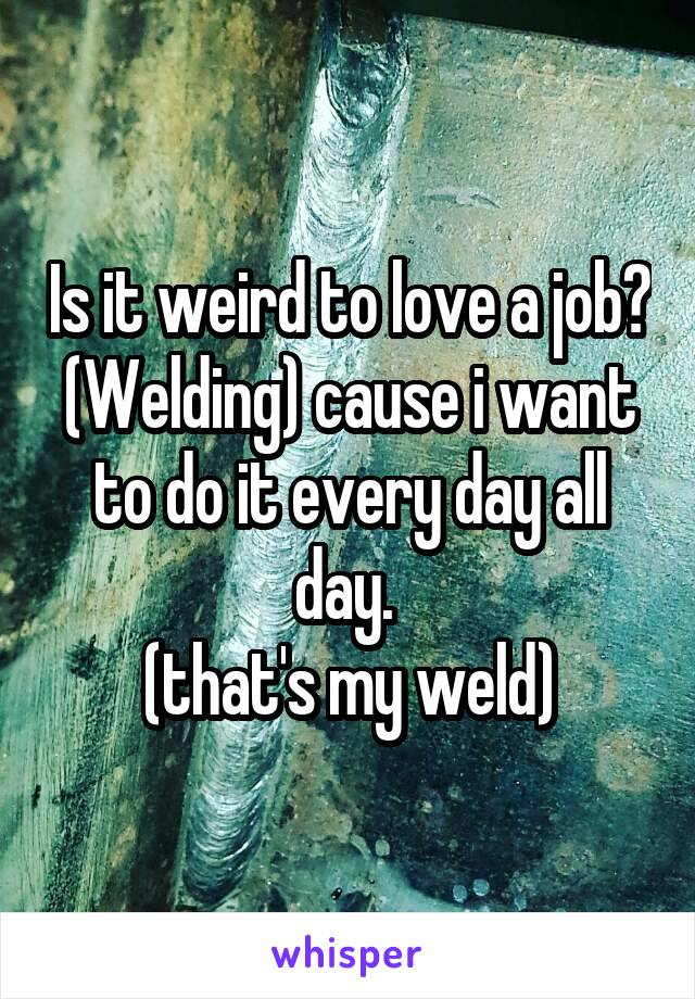 Is it weird to love a job? (Welding) cause i want to do it every day all day.  (that's my weld)