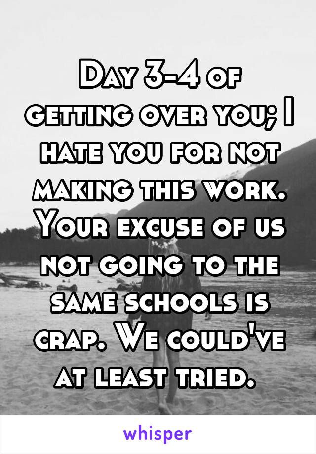 Day 3-4 of getting over you; I hate you for not making this work. Your excuse of us not going to the same schools is crap. We could've at least tried.