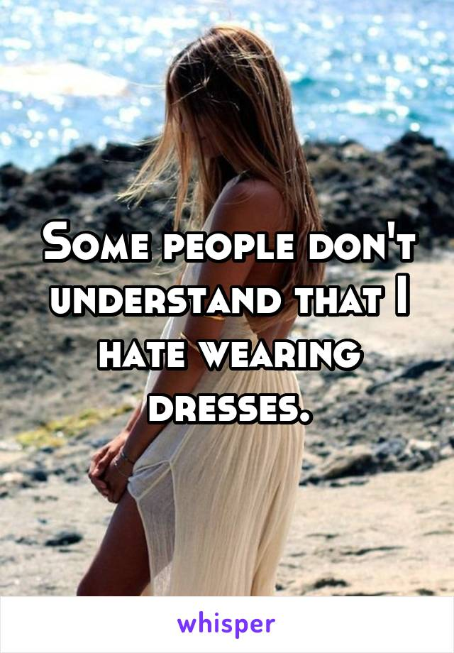 Some people don't understand that I hate wearing dresses.