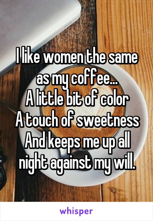 I like women the same as my coffee... A little bit of color A touch of sweetness And keeps me up all night against my will.