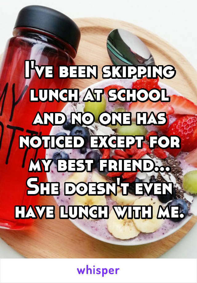 I've been skipping lunch at school and no one has noticed except for my best friend... She doesn't even have lunch with me.
