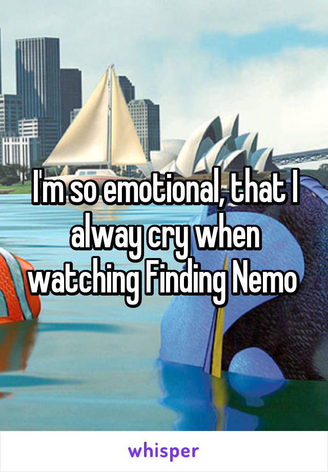 I'm so emotional, that I alway cry when watching Finding Nemo