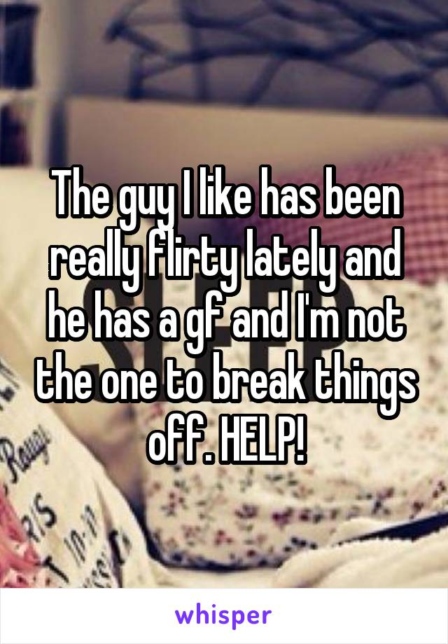 The guy I like has been really flirty lately and he has a gf and I'm not the one to break things off. HELP!