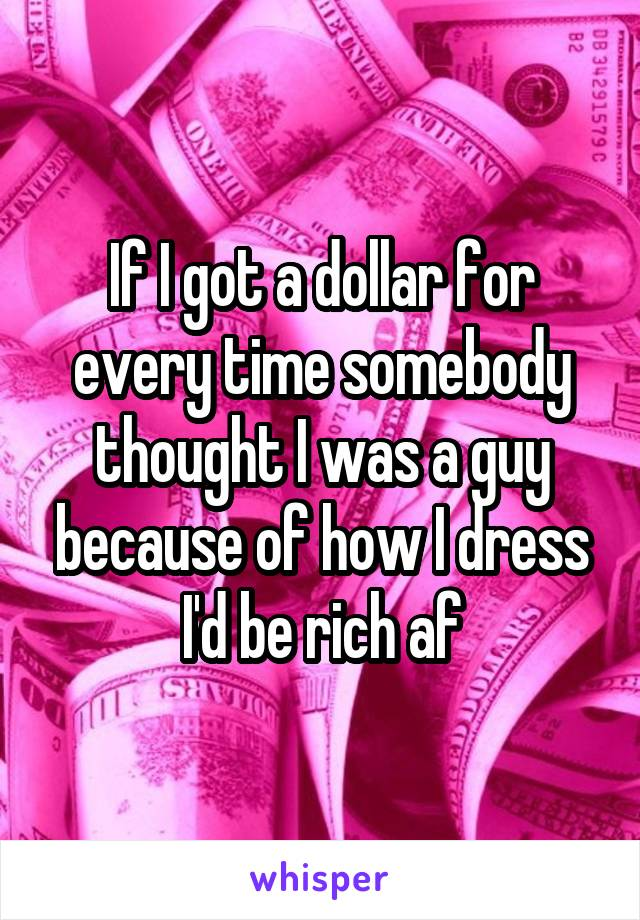 If I got a dollar for every time somebody thought I was a guy because of how I dress I'd be rich af