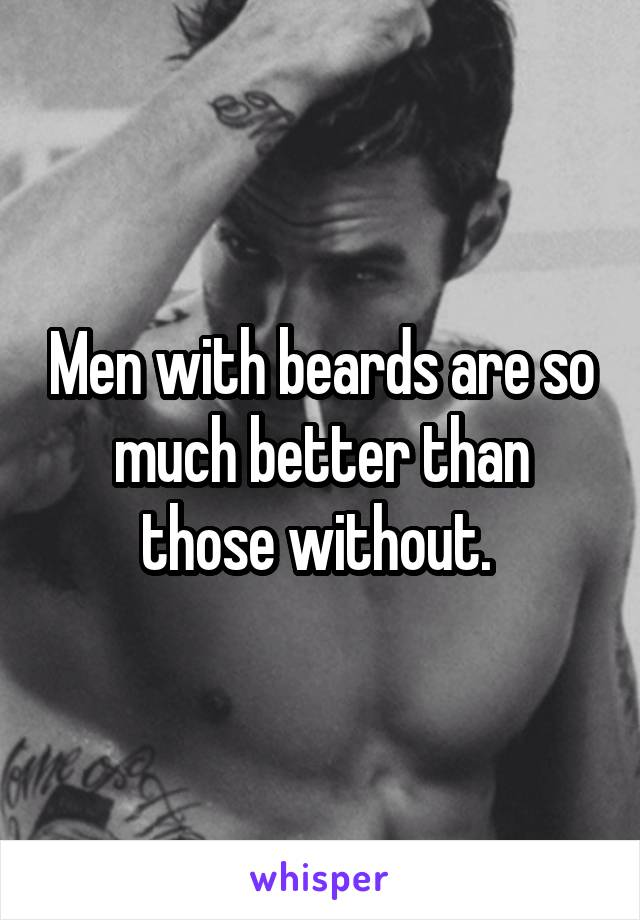 Men with beards are so much better than those without.
