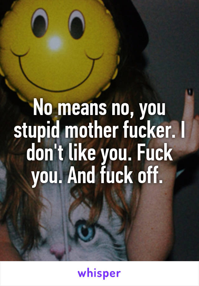 No means no, you stupid mother fucker. I don't like you. Fuck you. And fuck off.