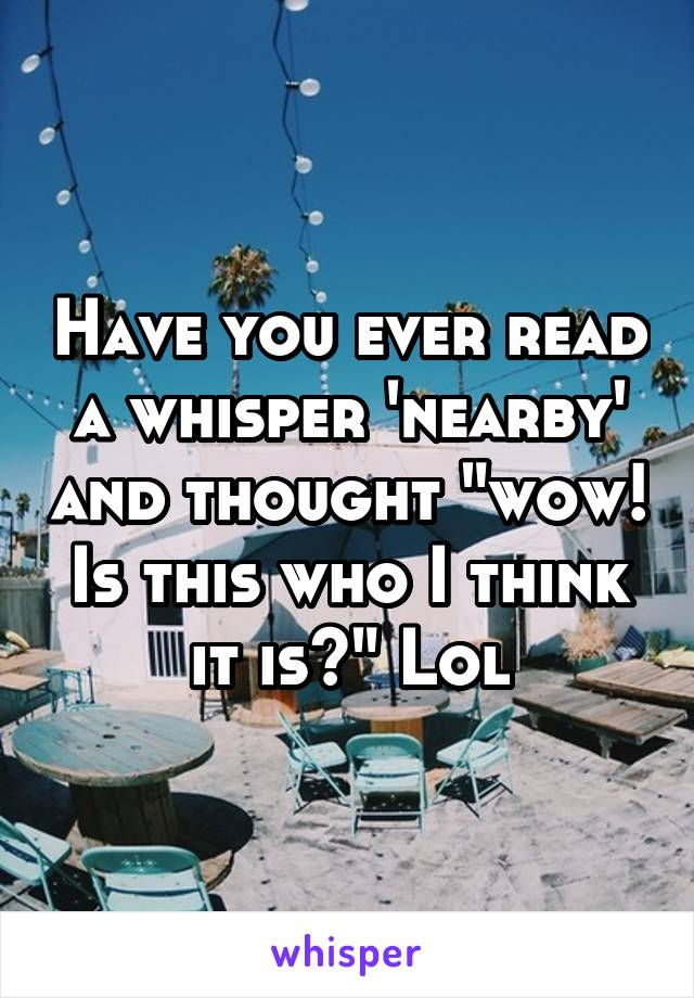 """Have you ever read a whisper 'nearby' and thought """"wow! Is this who I think it is?"""" Lol"""