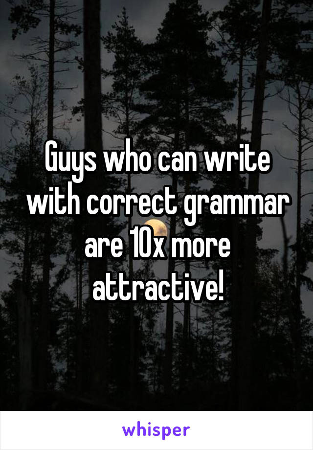 Guys who can write with correct grammar are 10x more attractive!