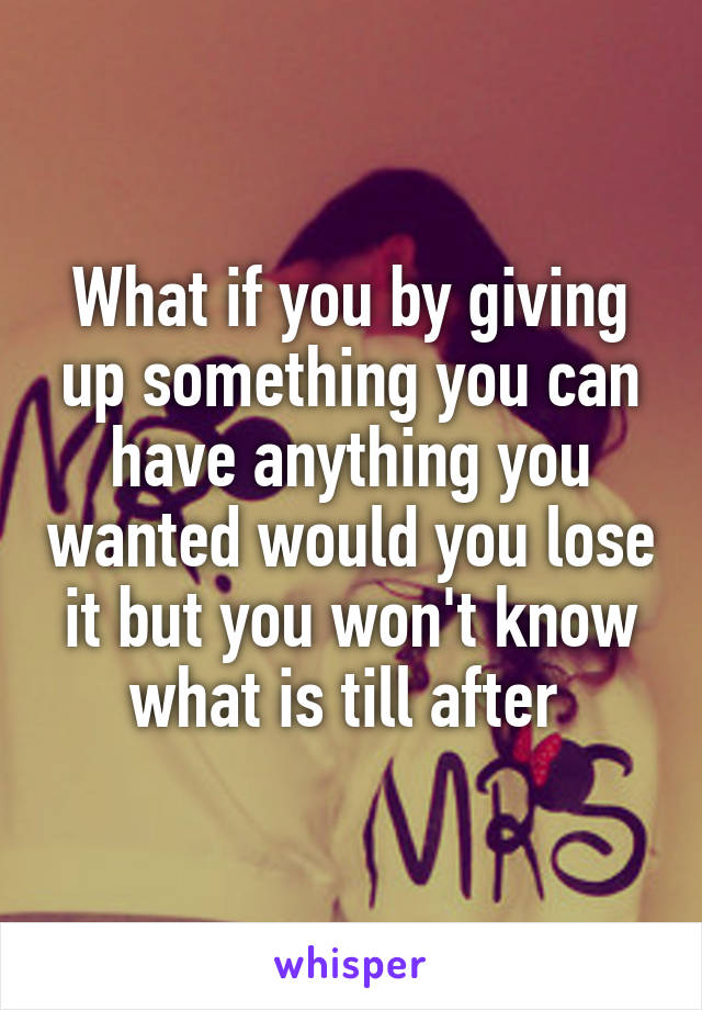What if you by giving up something you can have anything you wanted would you lose it but you won't know what is till after