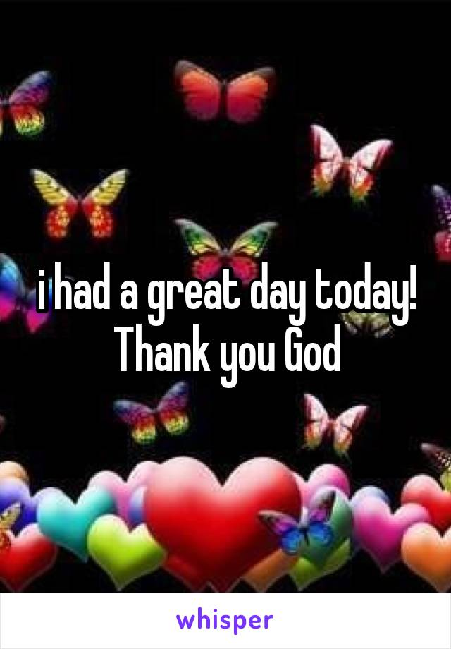 i had a great day today! Thank you God