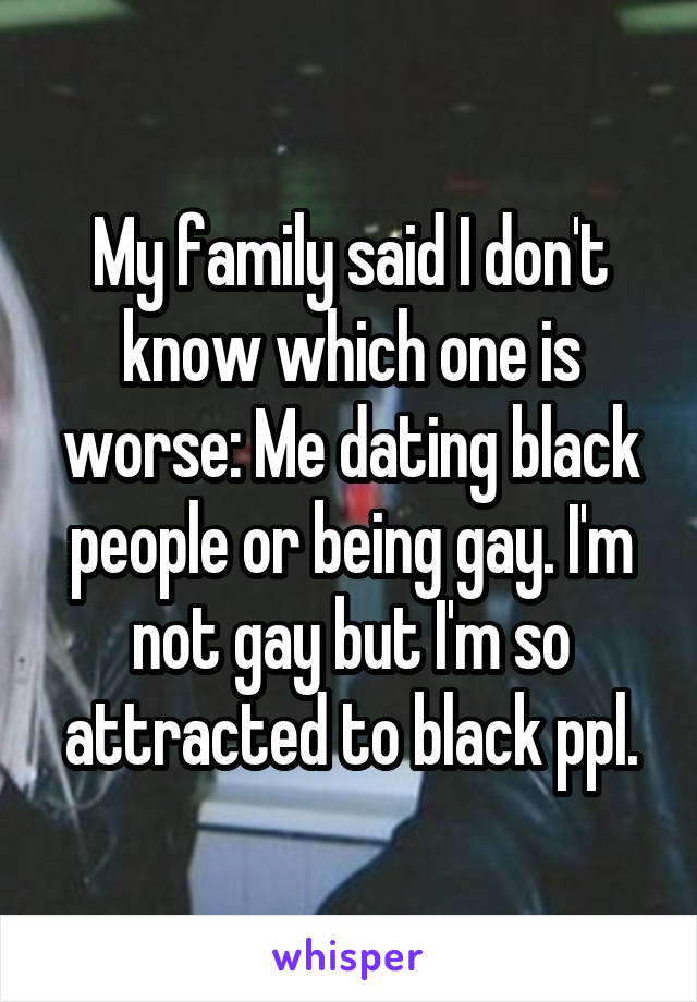 My family said I don't know which one is worse: Me dating black people or being gay. I'm not gay but I'm so attracted to black ppl.