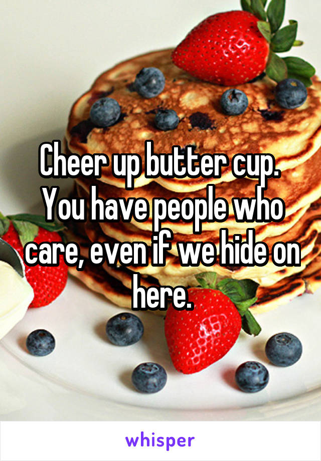 Cheer up butter cup.  You have people who care, even if we hide on here.