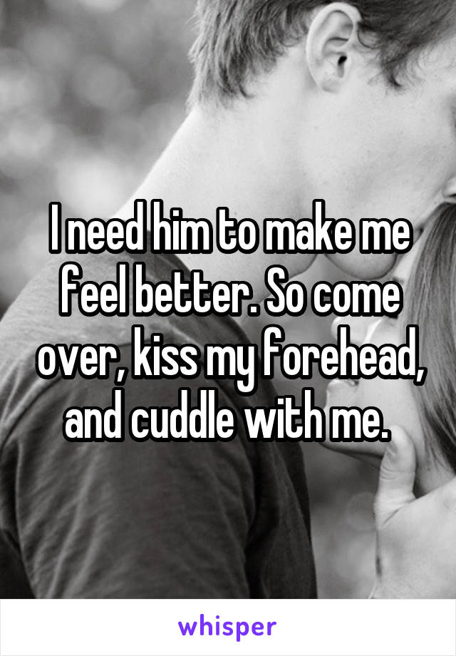 I need him to make me feel better. So come over, kiss my forehead, and cuddle with me.