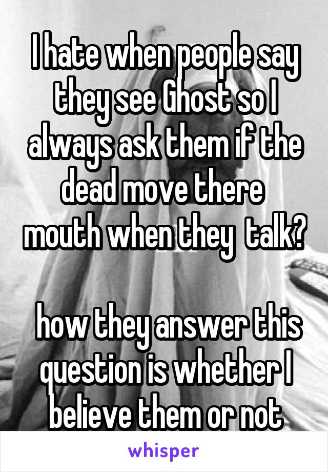 I hate when people say they see Ghost so I always ask them if the dead move there  mouth when they  talk?   how they answer this question is whether I believe them or not