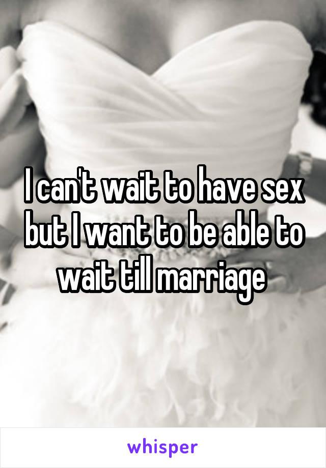 I can't wait to have sex but I want to be able to wait till marriage