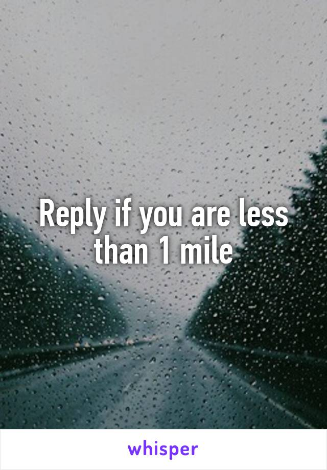 Reply if you are less than 1 mile