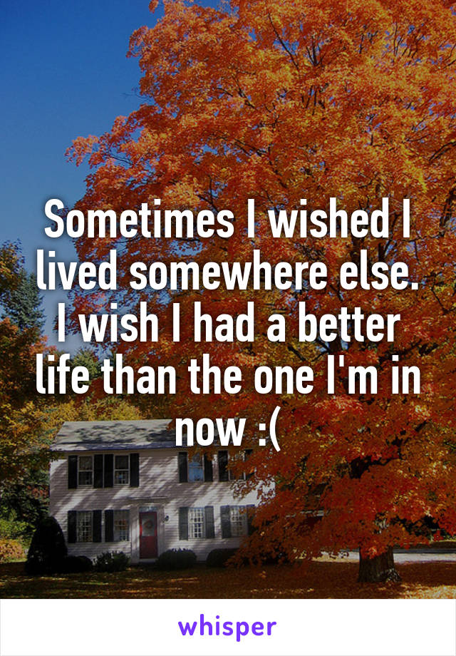 Sometimes I wished I lived somewhere else. I wish I had a better life than the one I'm in now :(